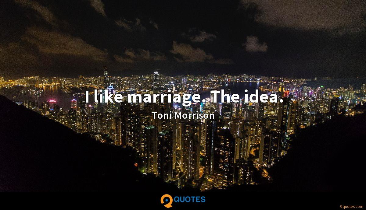 I like marriage. The idea.