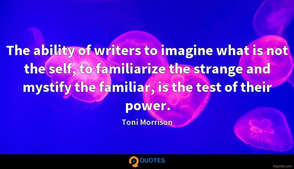 The ability of writers to imagine what is not the self, to familiarize the strange and mystify the familiar, is the test of their power.