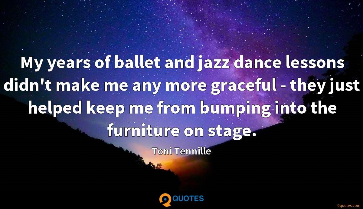 My years of ballet and jazz dance lessons didn't make me any more graceful - they just helped keep me from bumping into the furniture on stage.