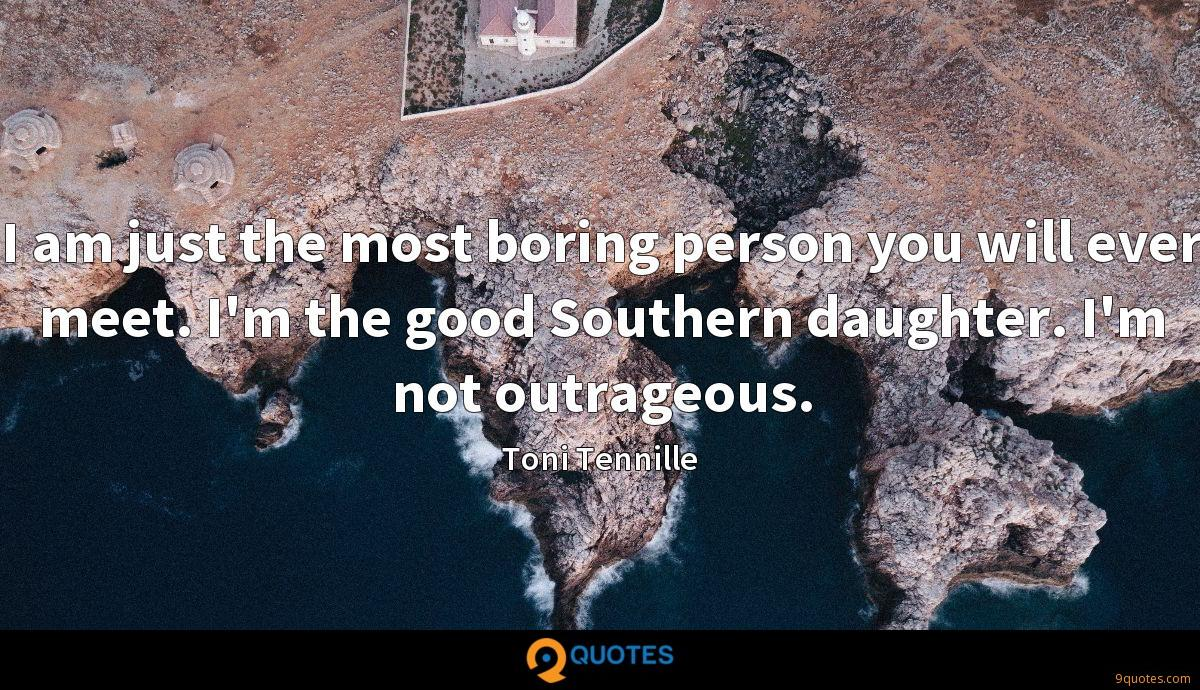 I am just the most boring person you will ever meet. I'm the good Southern daughter. I'm not outrageous.