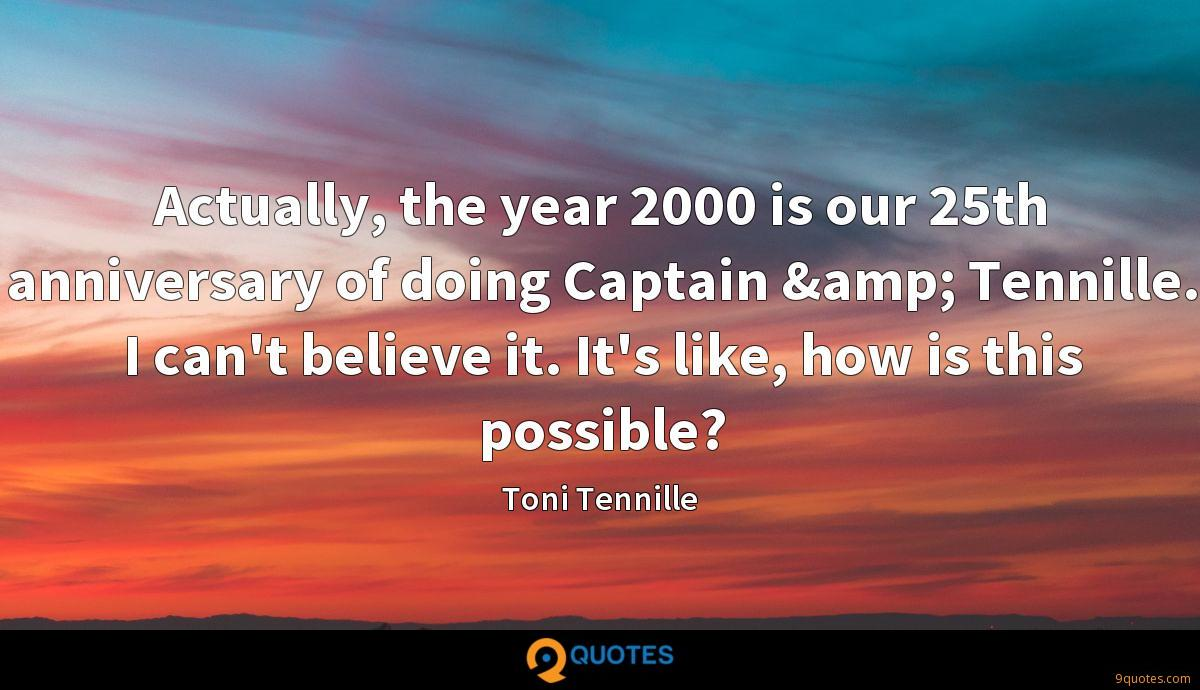 Actually, the year 2000 is our 25th anniversary of doing Captain & Tennille. I can't believe it. It's like, how is this possible?