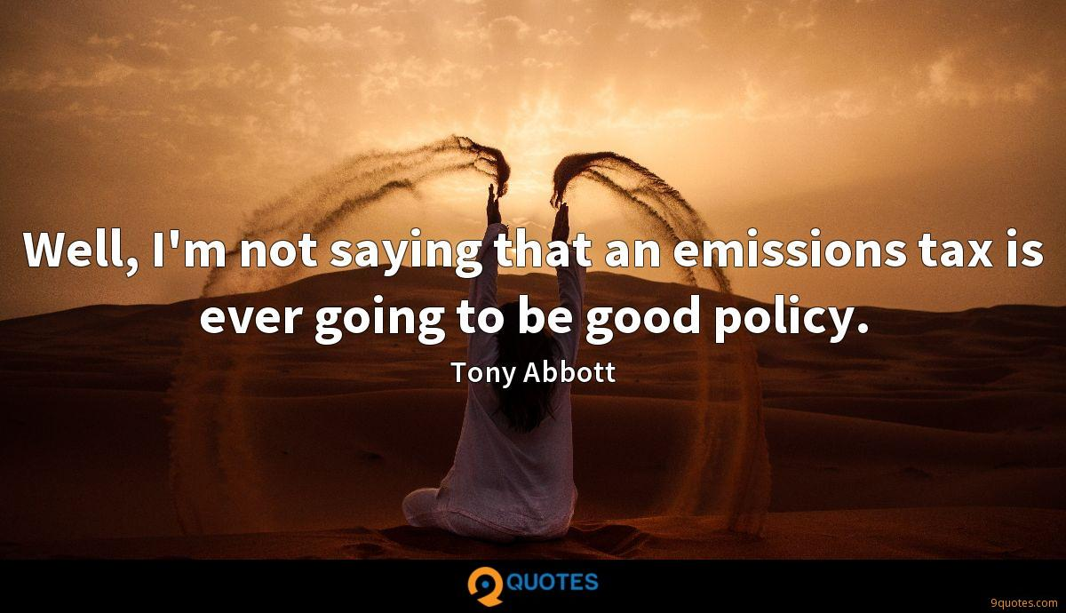 Well, I'm not saying that an emissions tax is ever going to be good policy.