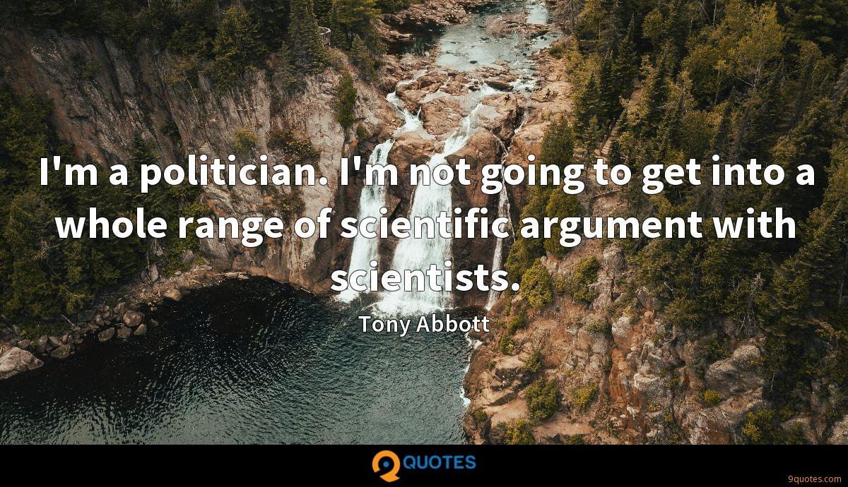 I'm a politician. I'm not going to get into a whole range of scientific argument with scientists.