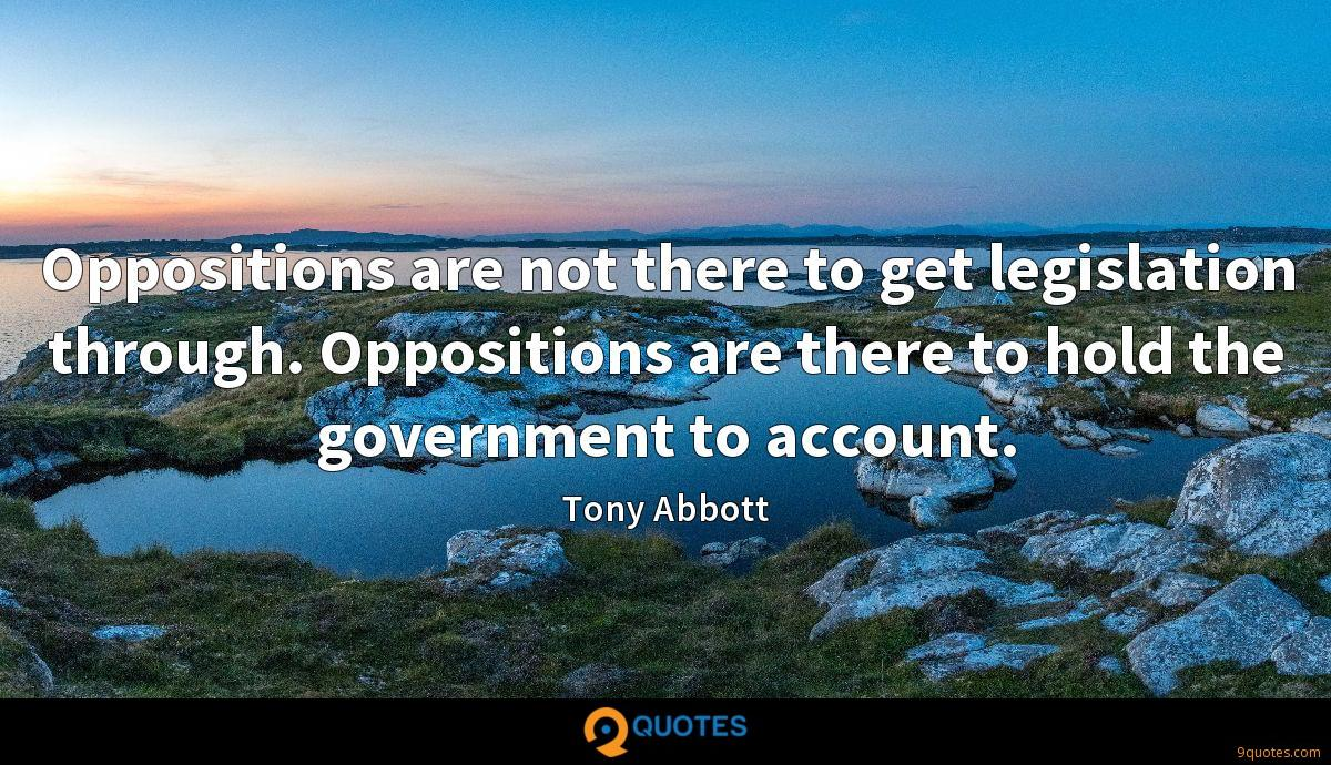 Oppositions are not there to get legislation through. Oppositions are there to hold the government to account.