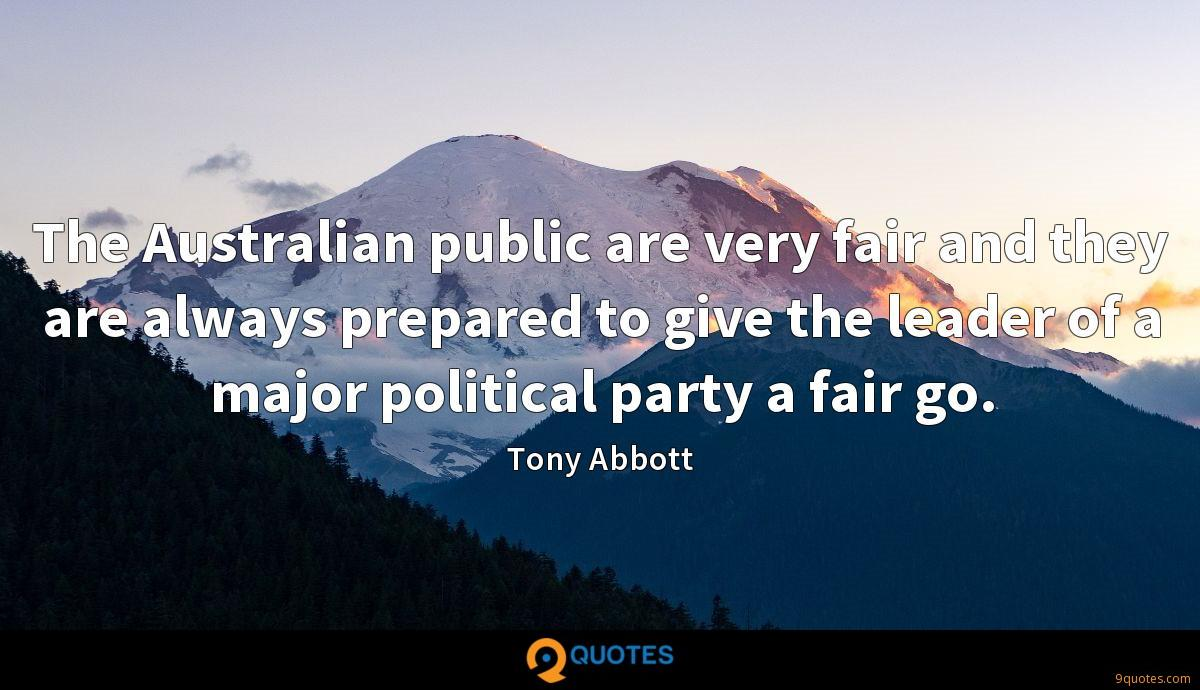 The Australian public are very fair and they are always prepared to give the leader of a major political party a fair go.