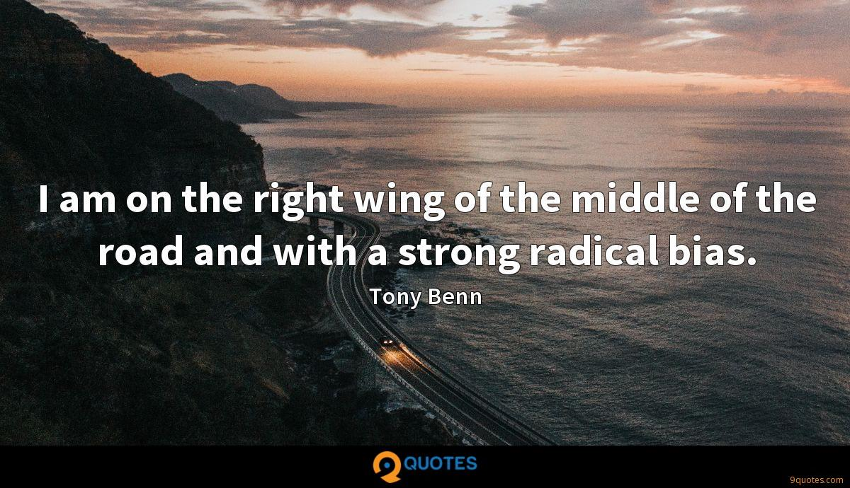 I am on the right wing of the middle of the road and with a strong radical bias.