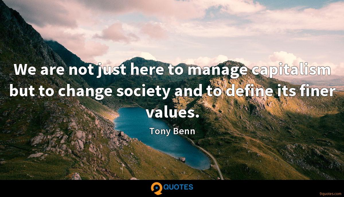 We are not just here to manage capitalism but to change society and to define its finer values.