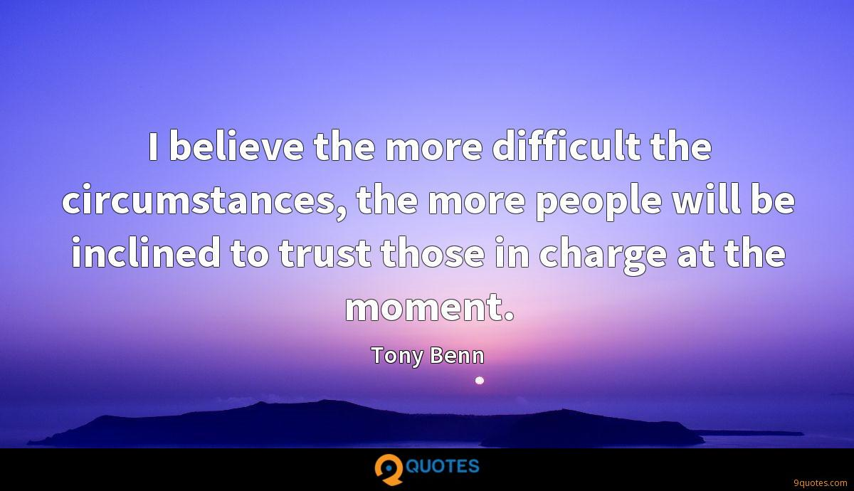 I believe the more difficult the circumstances, the more people will be inclined to trust those in charge at the moment.