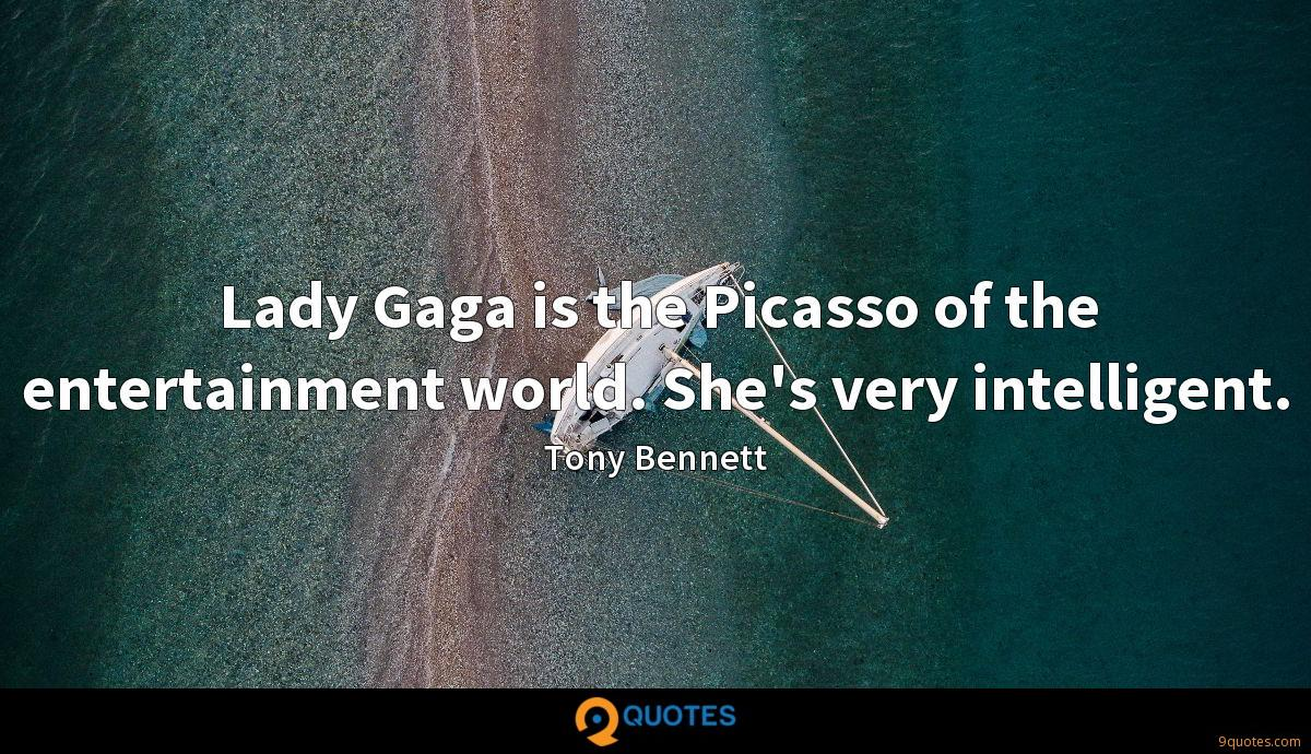 Lady Gaga is the Picasso of the entertainment world. She's very intelligent.