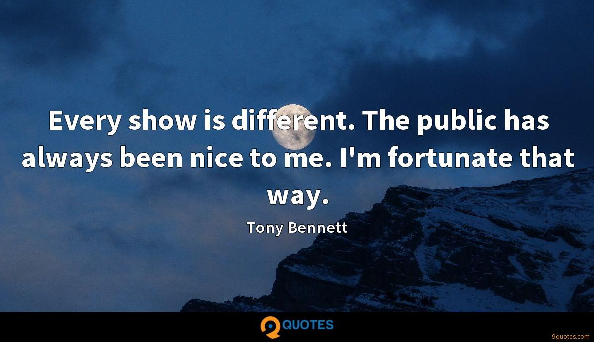 Every show is different. The public has always been nice to me. I'm fortunate that way.