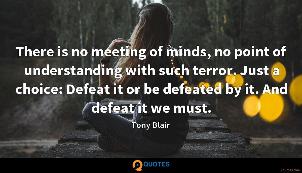 There is no meeting of minds, no point of understanding with such terror. Just a choice: Defeat it or be defeated by it. And defeat it we must.