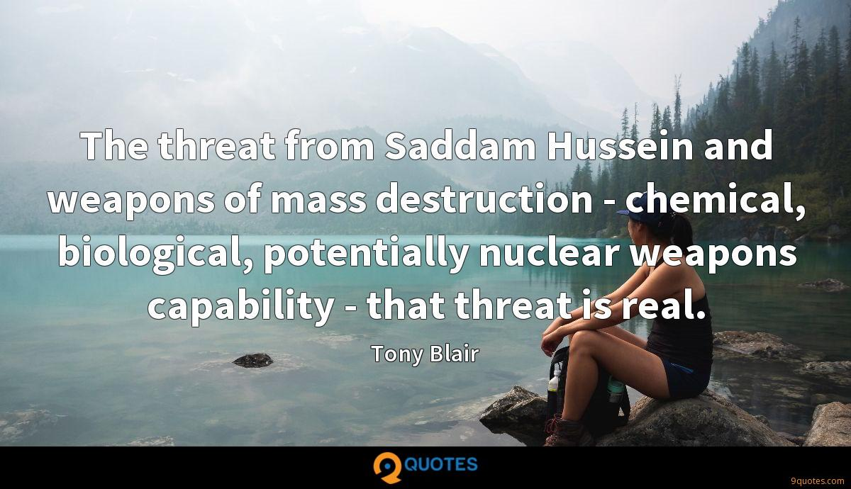 The threat from Saddam Hussein and weapons of mass destruction - chemical, biological, potentially nuclear weapons capability - that threat is real.