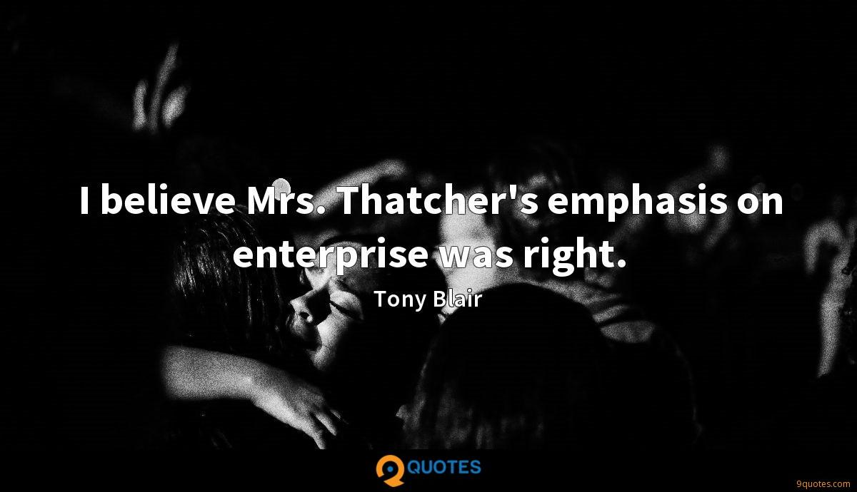 I believe Mrs. Thatcher's emphasis on enterprise was right.