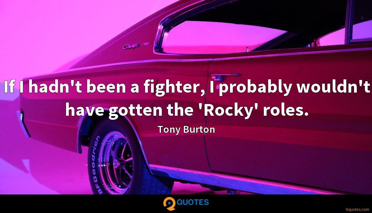 If I hadn't been a fighter, I probably wouldn't have gotten the 'Rocky' roles.