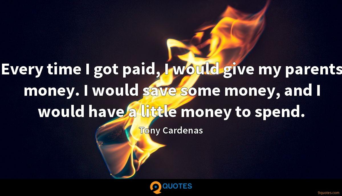 Every time I got paid, I would give my parents money. I would save some money, and I would have a little money to spend.