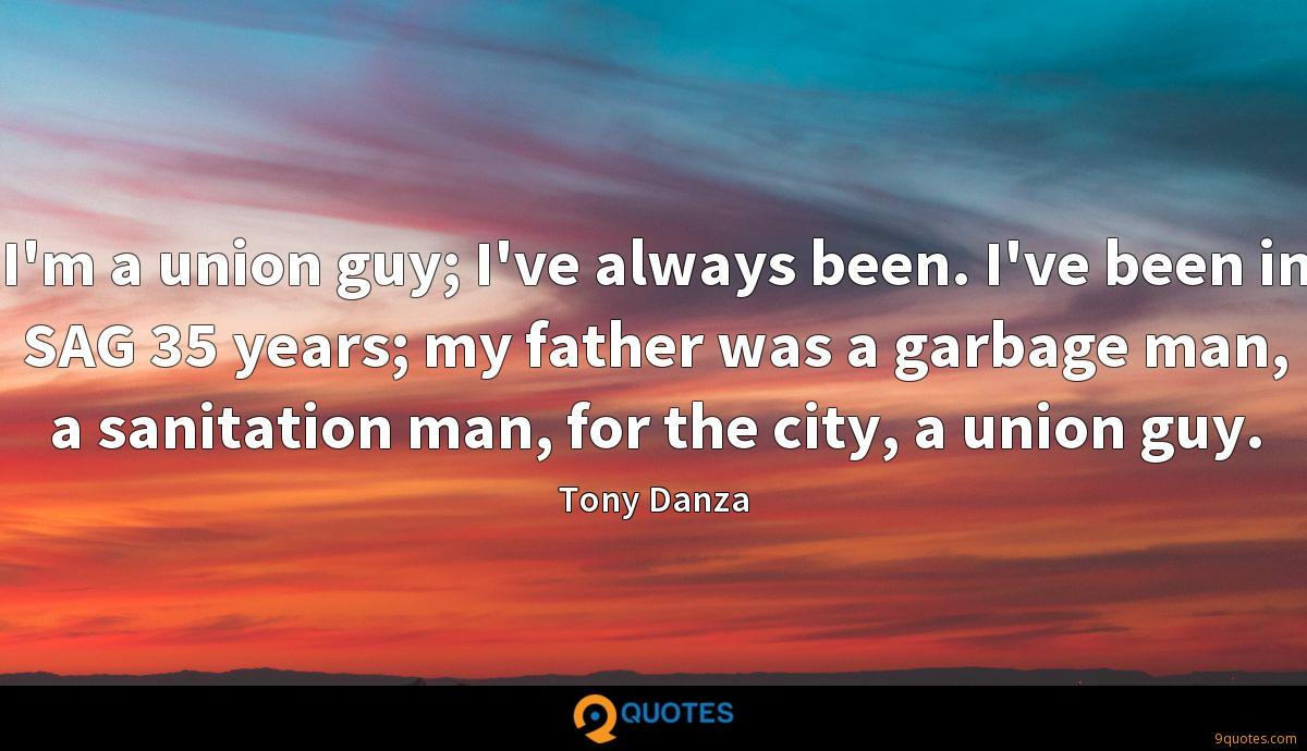 I'm a union guy; I've always been. I've been in SAG 35 years; my father was a garbage man, a sanitation man, for the city, a union guy.