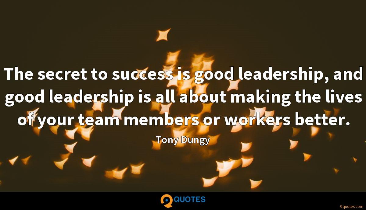 The secret to success is good leadership, and good leadership is all about making the lives of your team members or workers better.