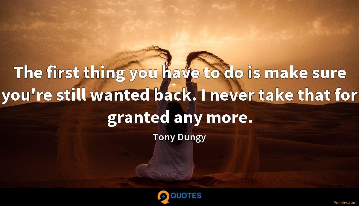 The first thing you have to do is make sure you're still wanted back. I never take that for granted any more.