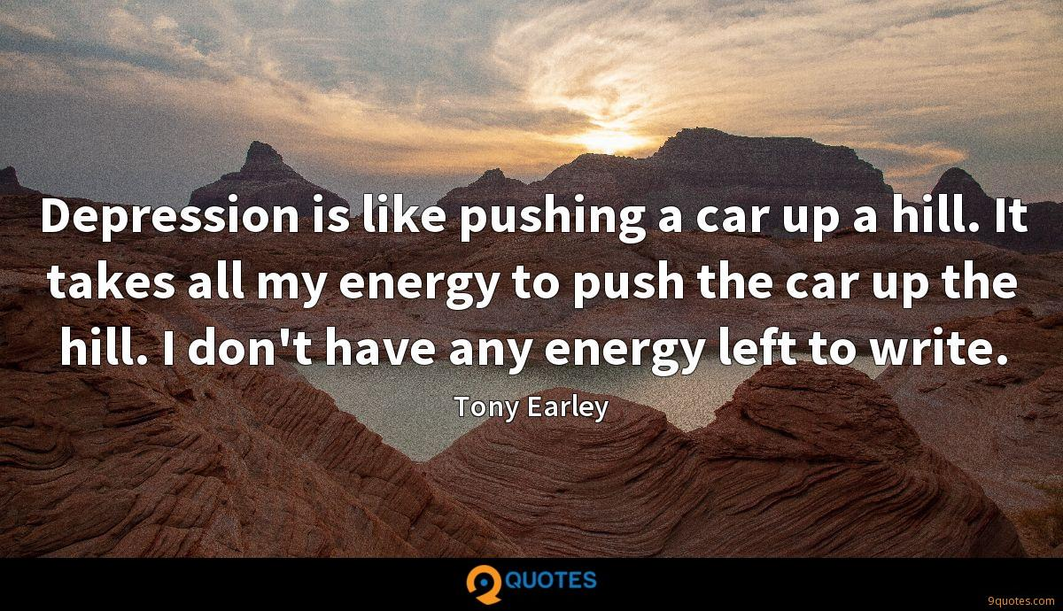 Depression is like pushing a car up a hill. It takes all my energy to push the car up the hill. I don't have any energy left to write.