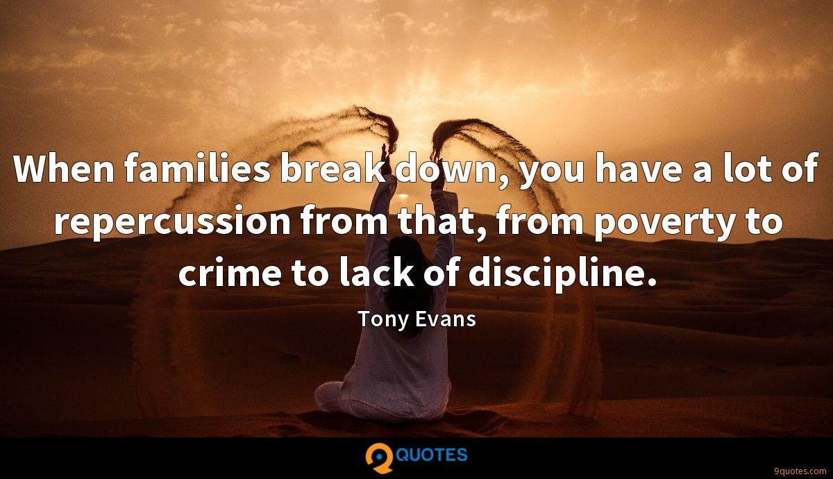 When families break down, you have a lot of repercussion from that, from poverty to crime to lack of discipline.