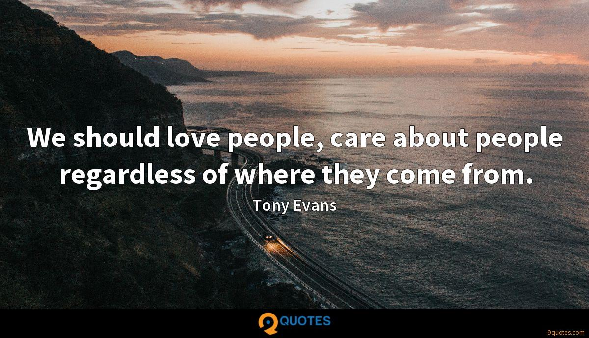 We should love people, care about people regardless of where they come from.