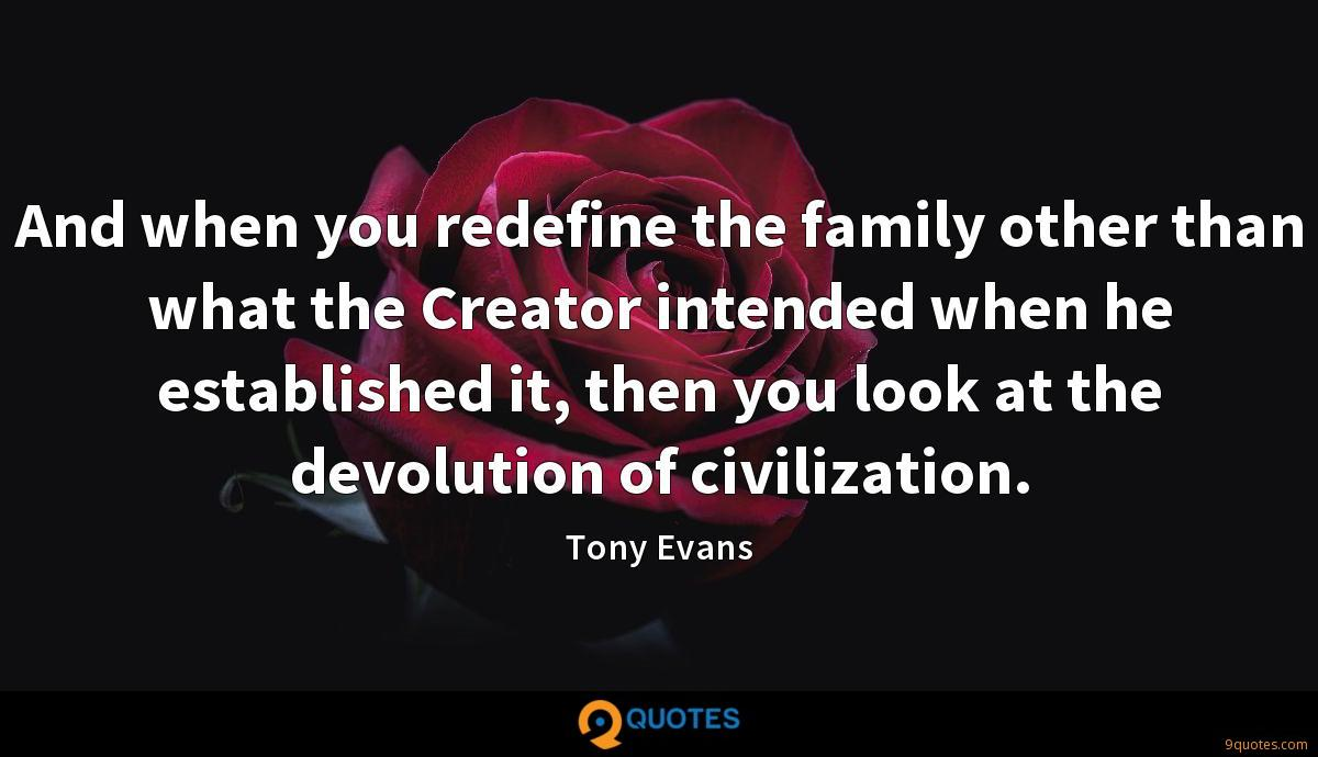 And when you redefine the family other than what the Creator intended when he established it, then you look at the devolution of civilization.