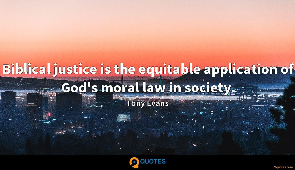 Biblical justice is the equitable application of God's moral law in society.