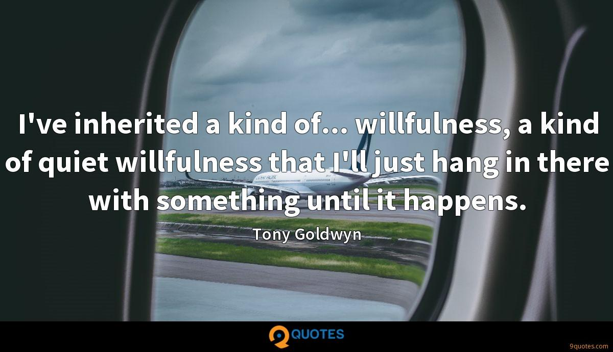 I've inherited a kind of... willfulness, a kind of quiet willfulness that I'll just hang in there with something until it happens.