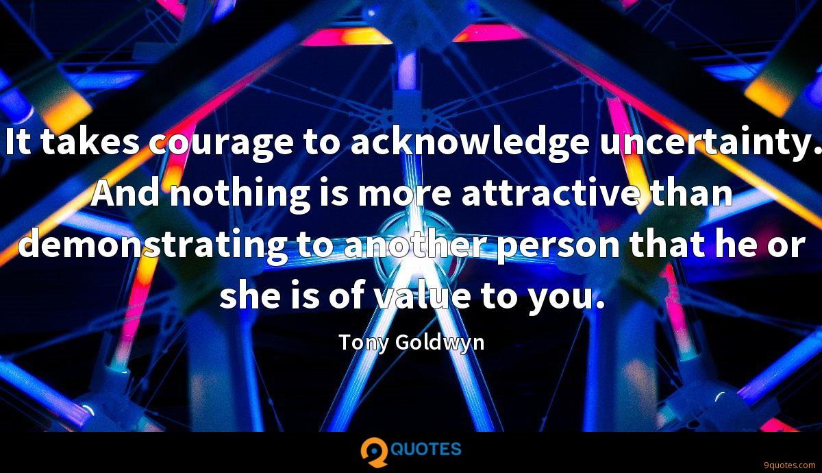 It takes courage to acknowledge uncertainty. And nothing is more attractive than demonstrating to another person that he or she is of value to you.