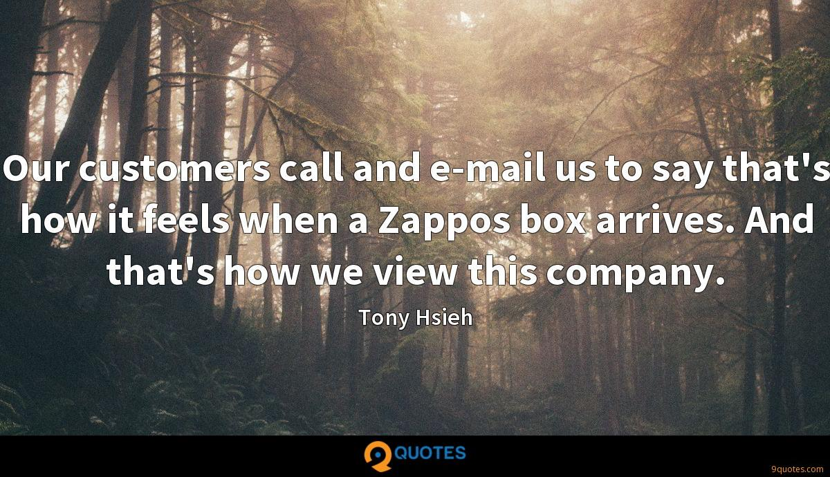 Our customers call and e-mail us to say that's how it feels when a Zappos box arrives. And that's how we view this company.