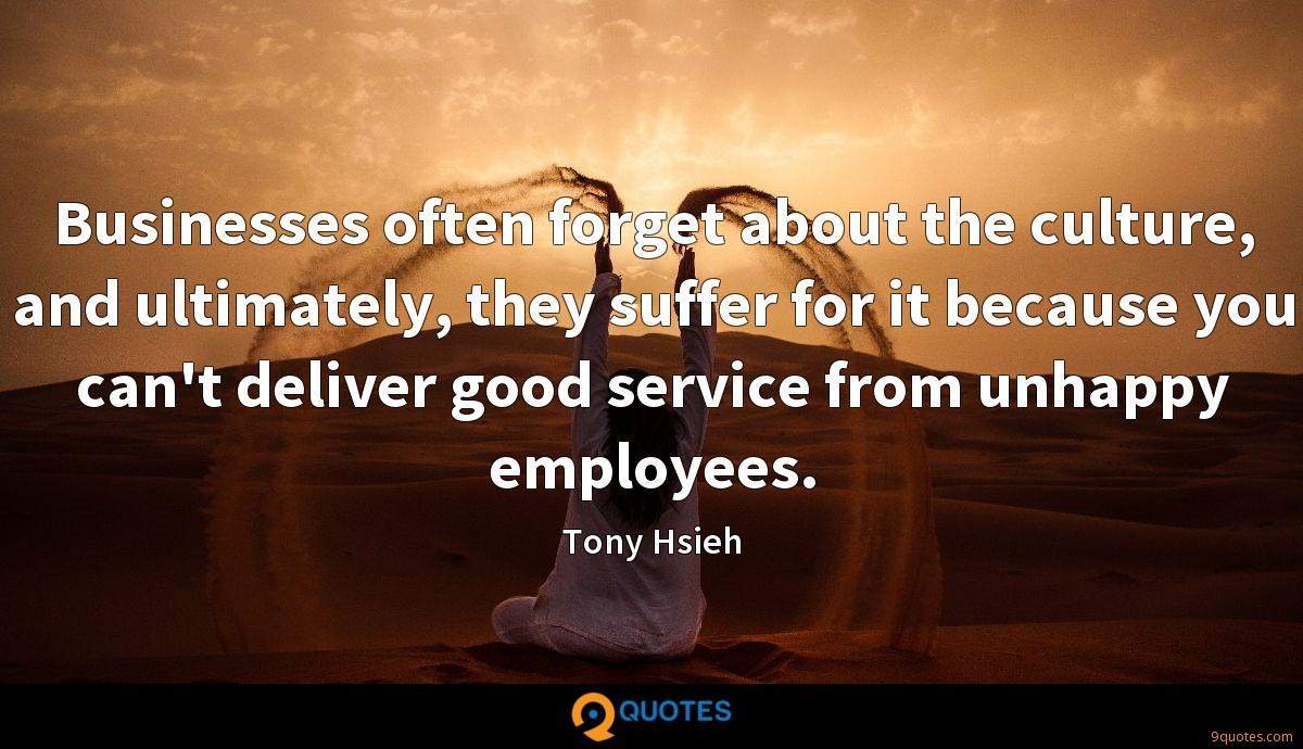 Businesses often forget about the culture, and ultimately, they suffer for it because you can't deliver good service from unhappy employees.