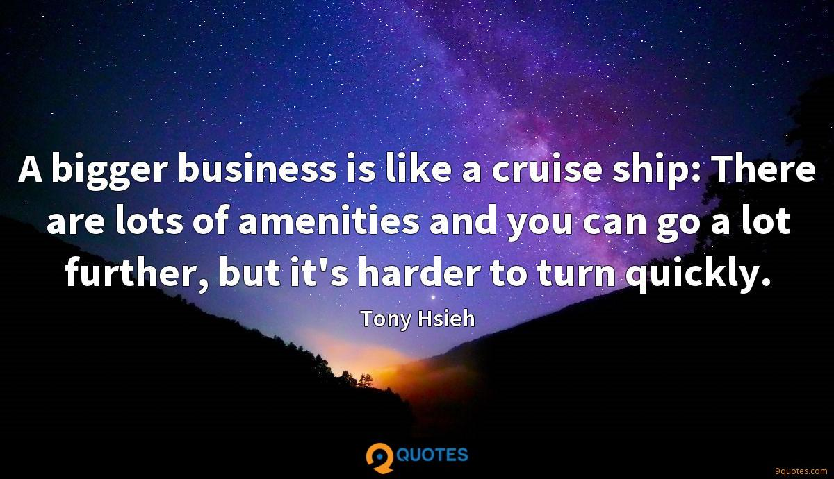 A bigger business is like a cruise ship: There are lots of amenities and you can go a lot further, but it's harder to turn quickly.