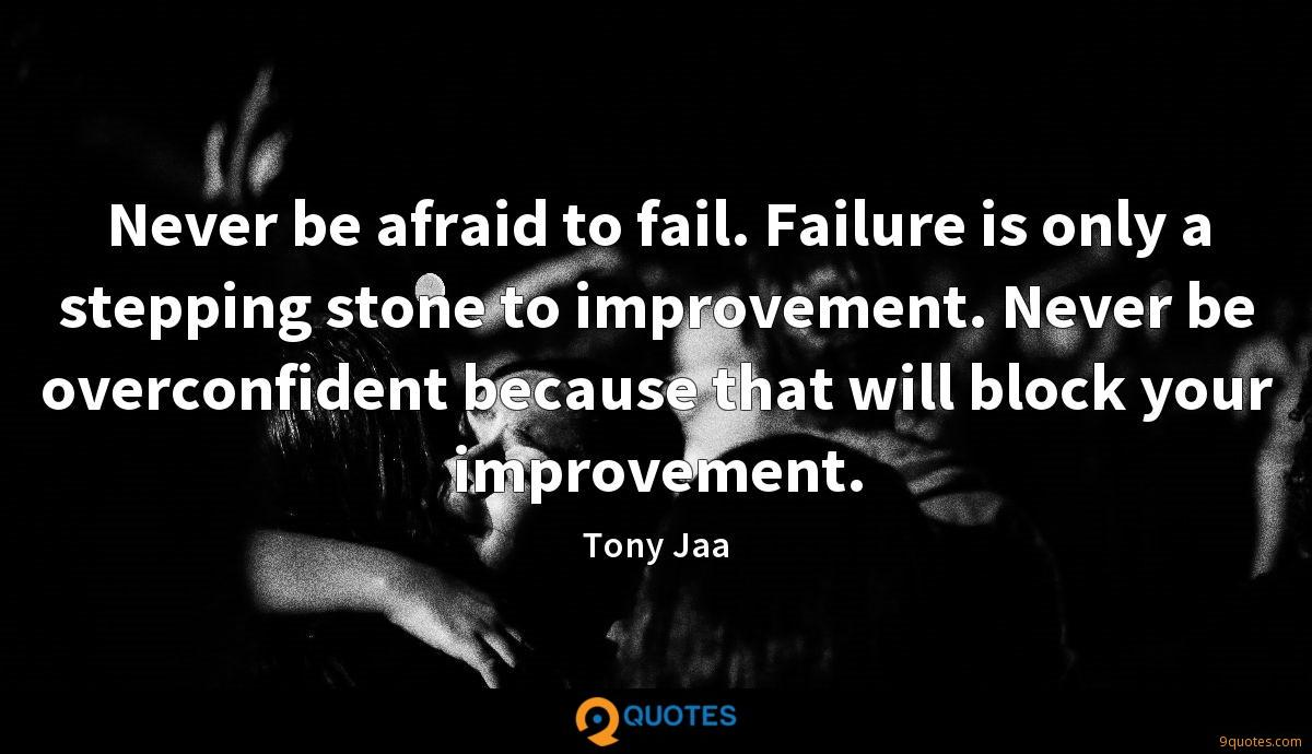 Never be afraid to fail. Failure is only a stepping stone to improvement. Never be overconfident because that will block your improvement.