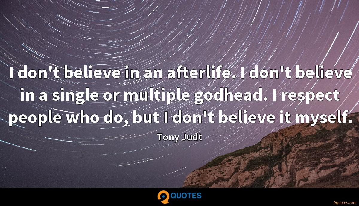 I don't believe in an afterlife. I don't believe in a single or multiple godhead. I respect people who do, but I don't believe it myself.