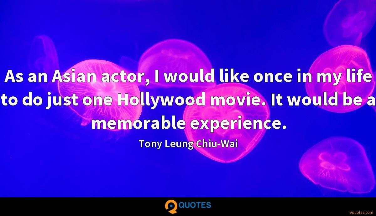 As an Asian actor, I would like once in my life to do just one Hollywood movie. It would be a memorable experience.