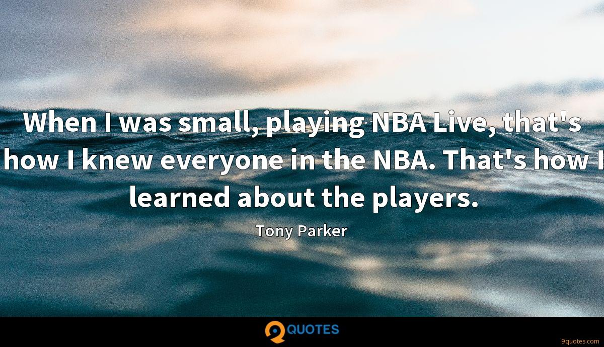 When I was small, playing NBA Live, that's how I knew everyone in the NBA. That's how I learned about the players.