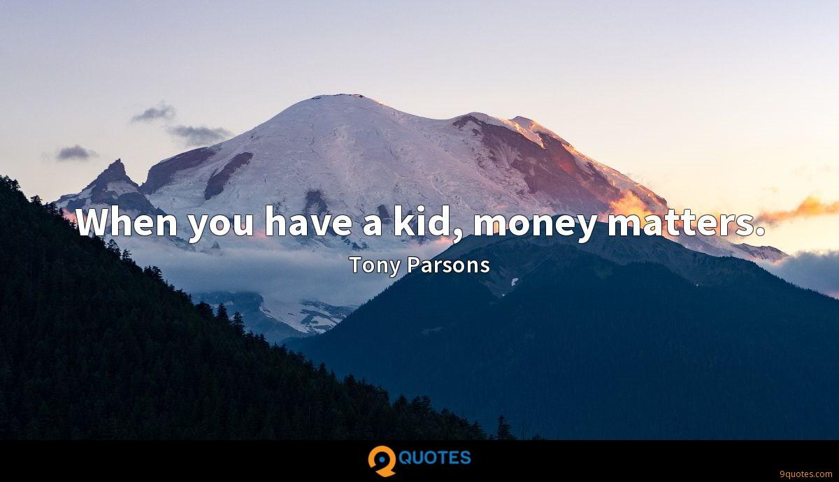 When you have a kid, money matters.
