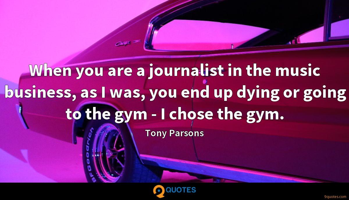 When you are a journalist in the music business, as I was, you end up dying or going to the gym - I chose the gym.