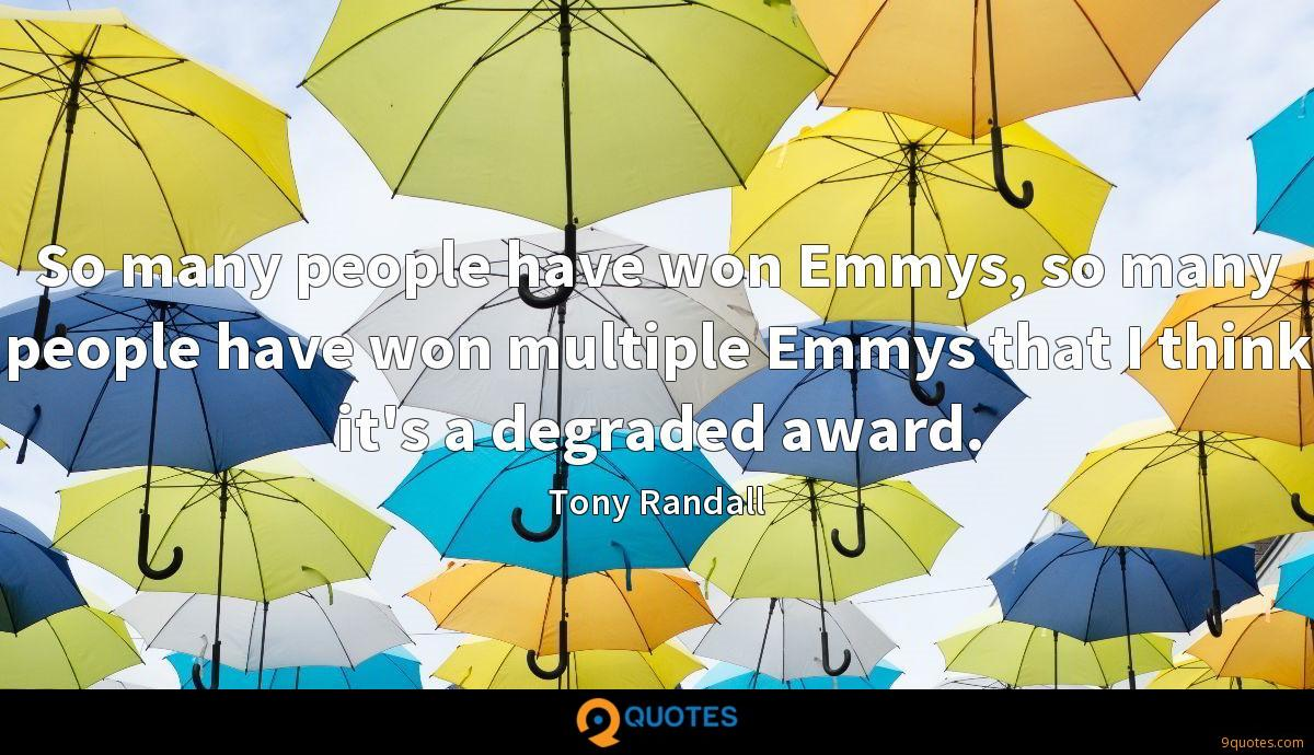 So many people have won Emmys, so many people have won multiple Emmys that I think it's a degraded award.
