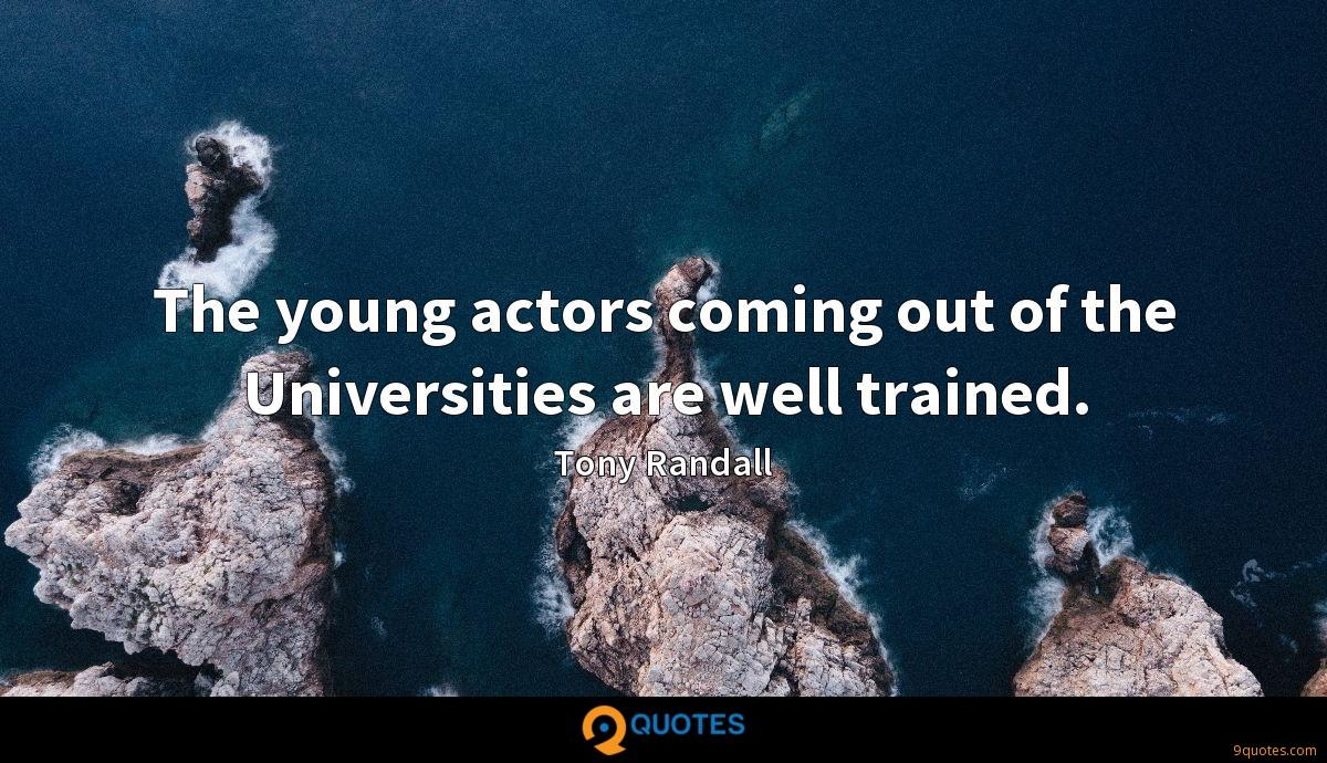 The young actors coming out of the Universities are well trained.