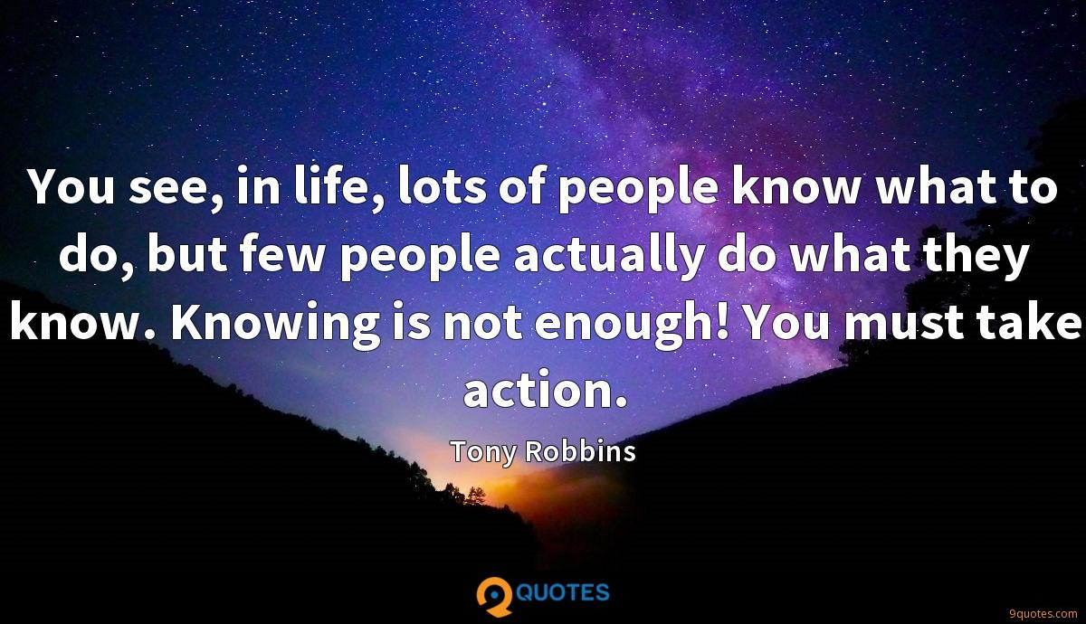 You see, in life, lots of people know what to do, but few people actually do what they know. Knowing is not enough! You must take action.