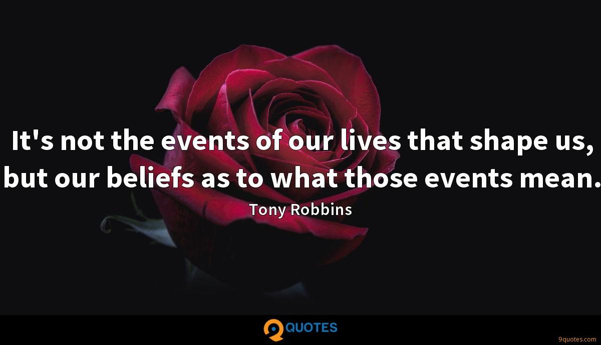 It's not the events of our lives that shape us, but our beliefs as to what those events mean.