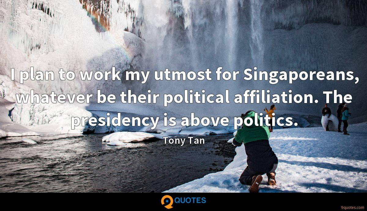 I plan to work my utmost for Singaporeans, whatever be their political affiliation. The presidency is above politics.