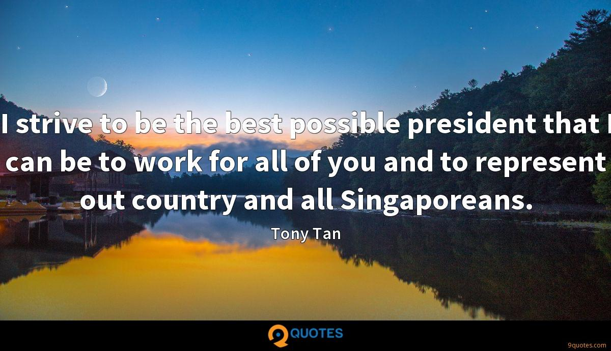 I strive to be the best possible president that I can be to work for all of you and to represent out country and all Singaporeans.