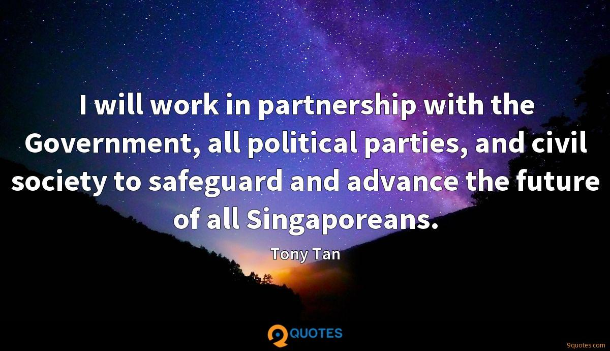 I will work in partnership with the Government, all political parties, and civil society to safeguard and advance the future of all Singaporeans.