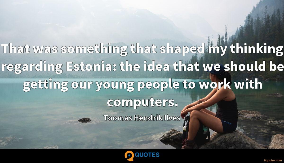 That was something that shaped my thinking regarding Estonia: the idea that we should be getting our young people to work with computers.
