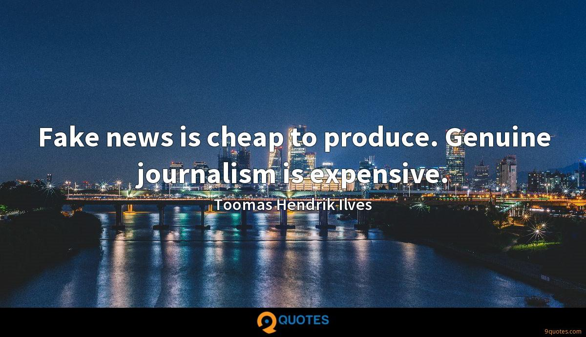 Fake news is cheap to produce. Genuine journalism is expensive.