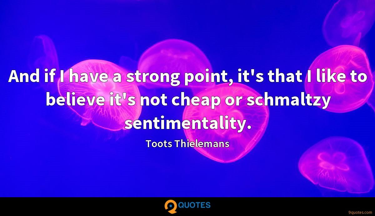 And if I have a strong point, it's that I like to believe it's not cheap or schmaltzy sentimentality.