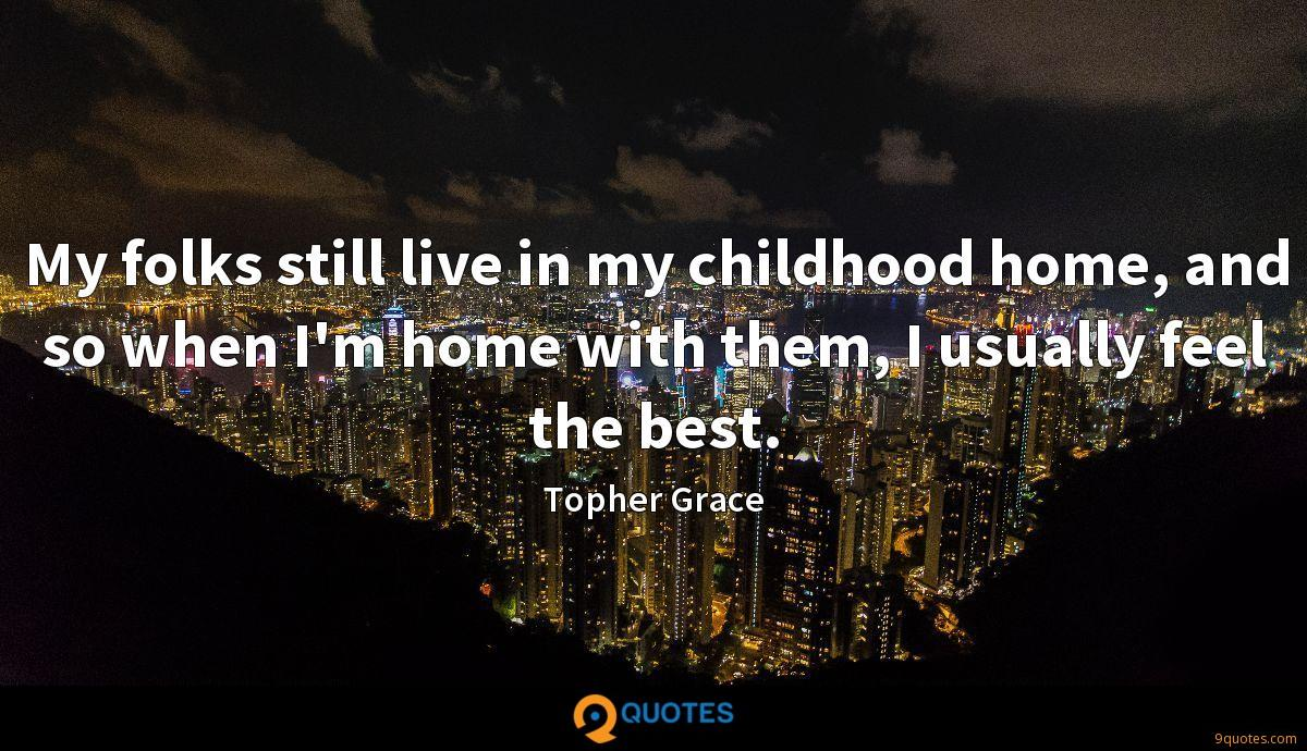My folks still live in my childhood home, and so when I'm home with them, I usually feel the best.