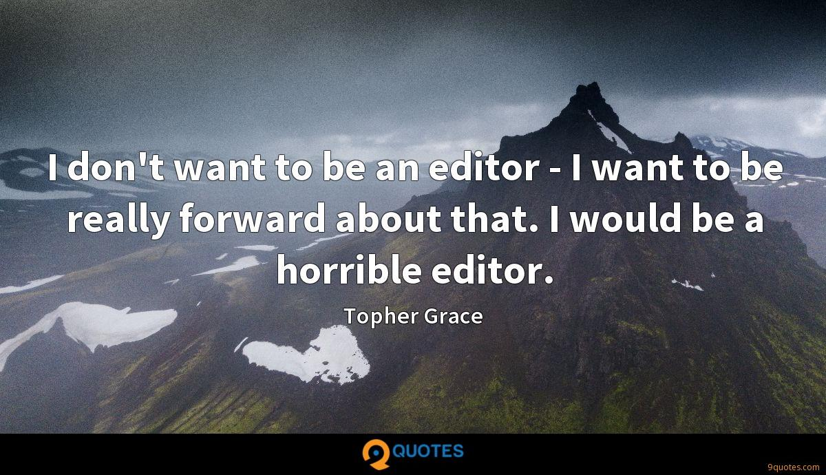 I don't want to be an editor - I want to be really forward about that. I would be a horrible editor.